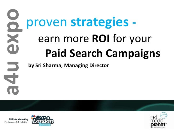 proven strategies - <br />earn more ROI for your <br />       Paid Search Campaigns<br />a4u expo<br />by Sri Sharma, Mana...