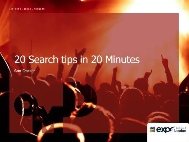 INSIGHTS • IDEAS • RESULTS   20 Search tips in 20 Minutes   Sam Crocker