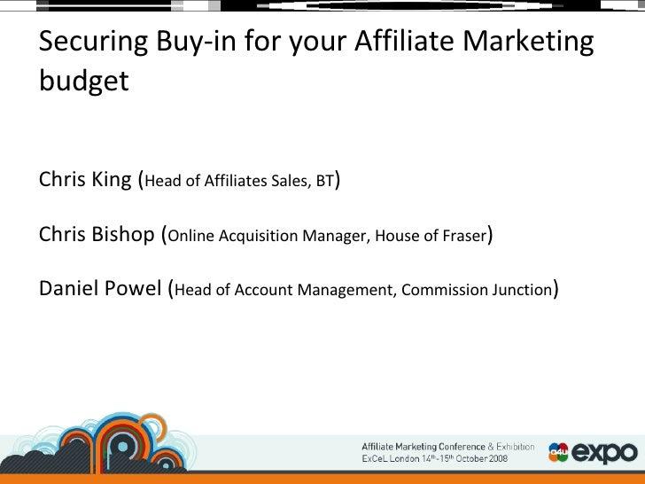 Securing Buy-in for your Affiliate Marketing budget <ul><li>Chris King ( Head of Affiliates Sales, BT ) </li></ul><ul><li>...