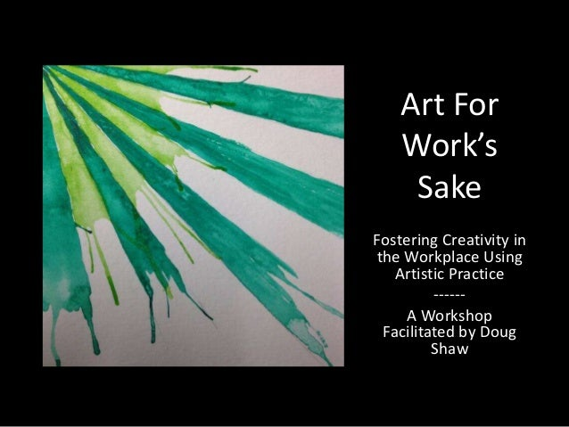 Art For Work's Sake Fostering Creativity in the Workplace Using Artistic Practice -----A Workshop Facilitated by Doug Shaw