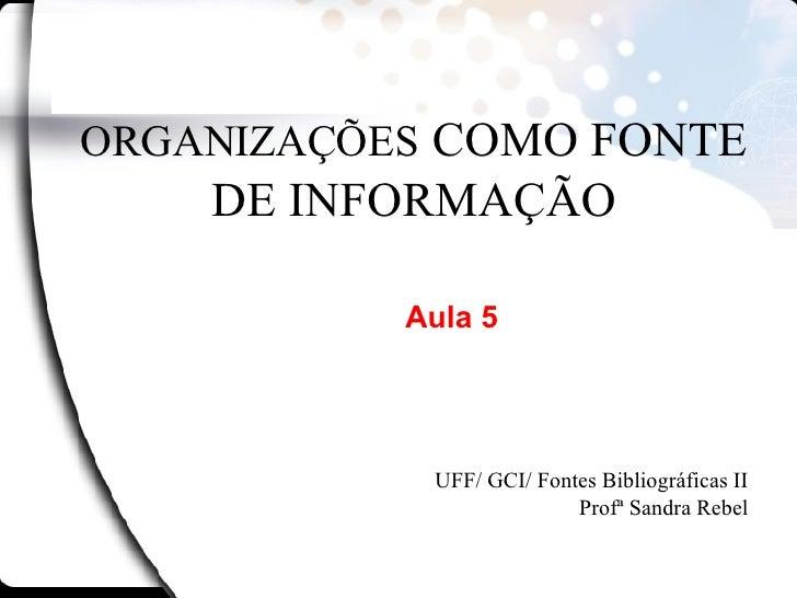 ORGANIZAÇÕES   COMO FONTE DE INFORMAÇÃO UFF/ GCI/ Fontes Bibliográficas II Profª Sandra Rebel Aula 5