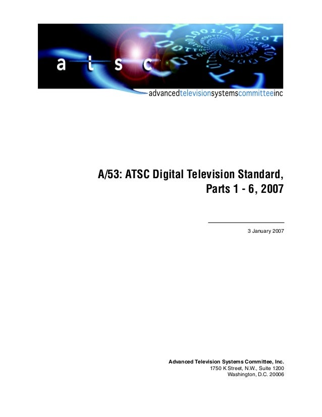 A/53: ATSC Digital Television Standard, Parts 1 - 6, 2007  3 January 2007  Advanced Television Systems Committee, Inc. 175...