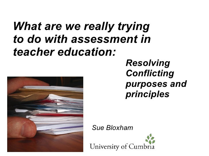 What are we really trying to do with assessment in teacher education: Resolving Conflicting purposes and principles Sue Bl...