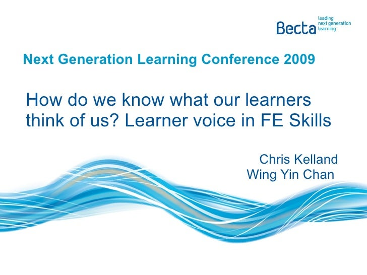 Next Generation Learning Conference 2009 How do we know what our learners think of us? Learner voice in FE Skills Chris Ke...