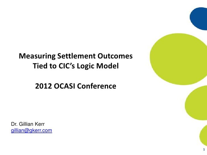 Measuring Settlement Outcomes      Tied to CIC's Logic Model         2012 OCASI ConferenceDr. Gillian Kerrgillian@gkerr.co...
