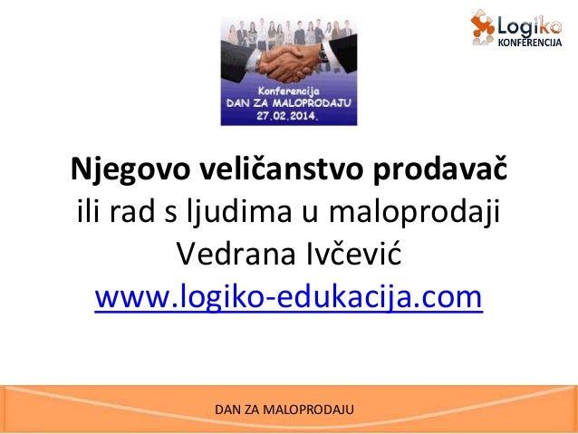 DAN ZA MALOPRODAJU Njegovo veličanstvo prodavač ili rad s ljudima u maloprodaji Vedrana Ivčević www.logiko-edukacija.com