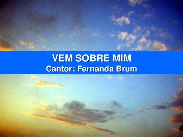 VEM SOBRE MIM Cantor: Fernanda Brum