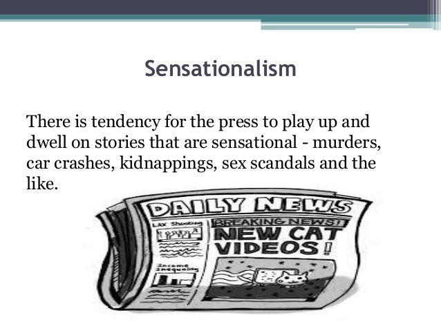 sensationalism in media Crime as presented by the media is ubiquitous and violent these distortions   by the media which responds to consumers' appetite for sensational news.