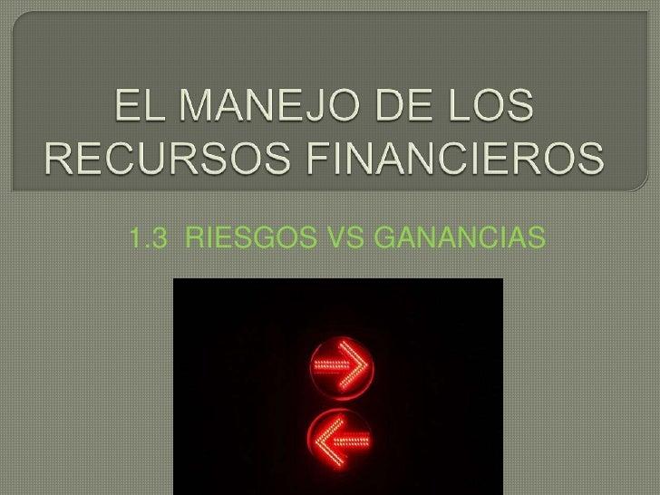 EL MANEJO DE LOS RECURSOS FINANCIEROS<br />1.3  RIESGOS VS GANANCIAS<br />