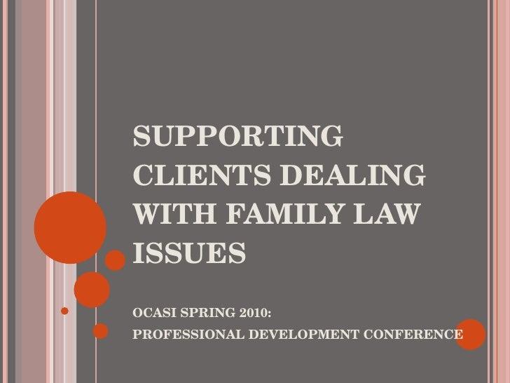 SUPPORTING CLIENTS DEALING WITH FAMILY LAW ISSUES  <ul><li>OCASI SPRING 2010:  </li></ul><ul><li>PROFESSIONAL DEVELOPMENT ...