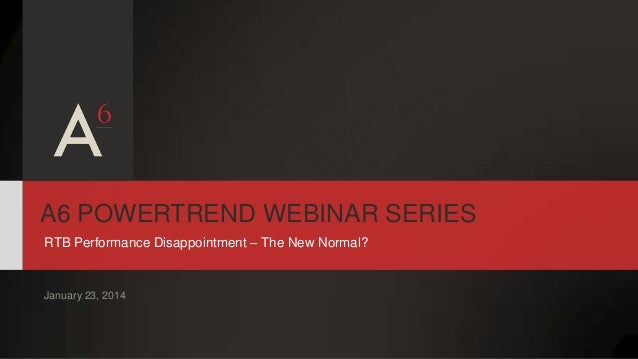 A6 POWERTREND WEBINAR SERIES RTB Performance Disappointment – The New Normal?  January 23, 2014