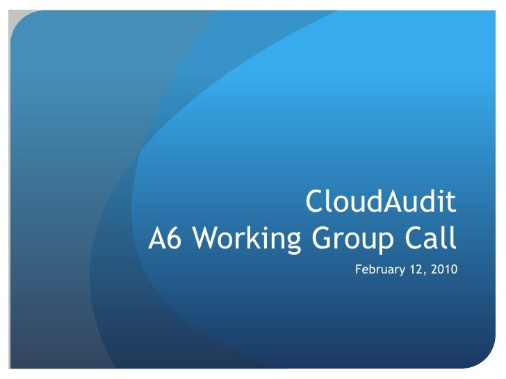CloudAuditA6 Working Group Call<br />February 12, 2010<br />