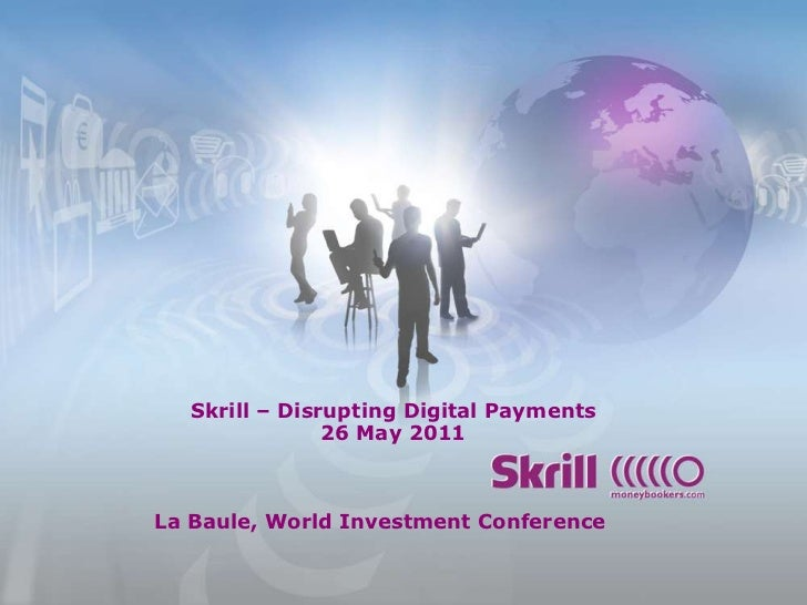 Skrill – Disrupting Digital Payments26 May 2011<br />La Baule, World Investment Conference<br />