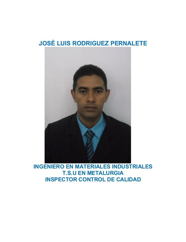 JOSÈ LUIS RODRIGUEZ PERNALETE INGENIERO EN MATERIALES INDUSTRIALES T.S.U EN METALURGIA INSPECTOR CONTROL DE CALIDAD