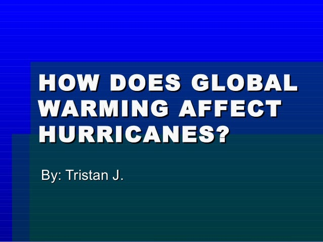 HOW DOES GLOBALWARMING AFFECTHURRICANES?By: Tristan J.