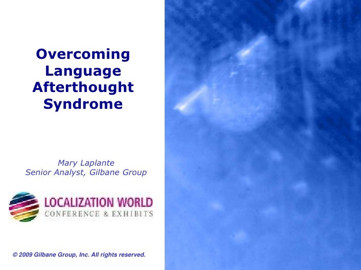 Overcoming Language Afterthought Syndrome<br />Mary LaplanteSenior Analyst, Gilbane Group<br />© 2009 Gilbane Group, Inc. ...