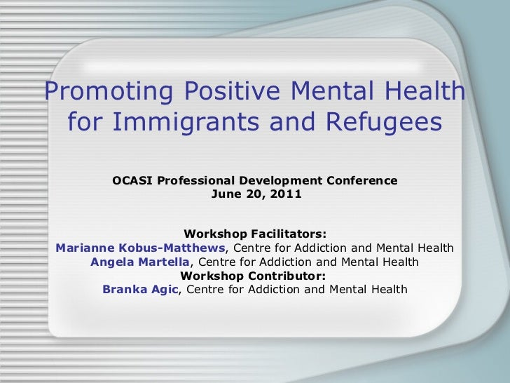 Promoting Positive Mental Health for Immigrants and Refugees OCASI Professional Development Conference June 20, 2011 Works...