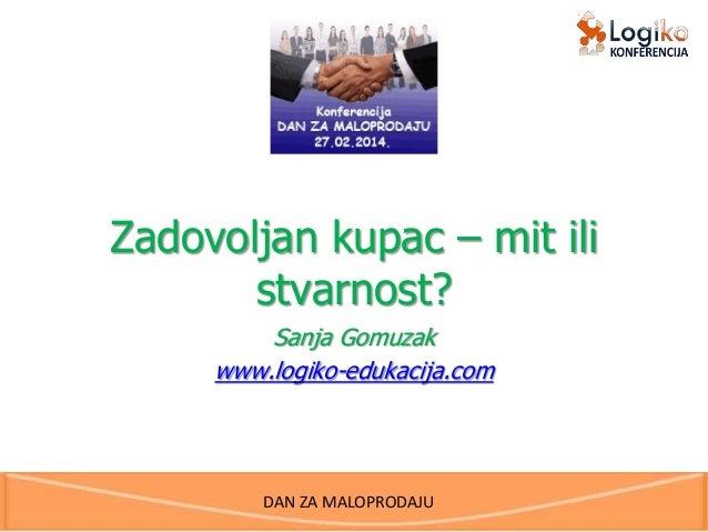DAN ZA MALOPRODAJU Zadovoljan kupac – mit ili stvarnost? Sanja Gomuzak www.logiko-edukacija.com