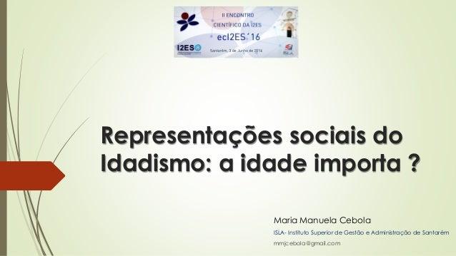Representações sociais do Idadismo: a idade importa ? Maria Manuela Cebola ISLA- Instituto Superior de Gestão e Administra...