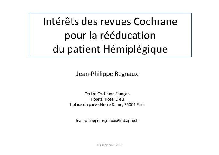 Intérêts des revues Cochrane     pour la rééducation  du patient Hémiplégique        Jean-Philippe Regnaux              Ce...