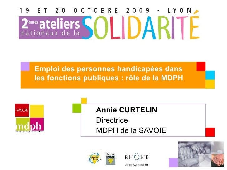 Annie CURTELIN Directrice MDPH de la SAVOIE Emploi des personnes handicapées dans les fonctions publiques : rôle de la MDPH