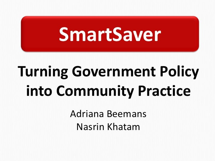 SmartSaver<br />Turning Government Policy into Community Practice<br />Adriana Beemans<br />Nasrin Khatam<br />