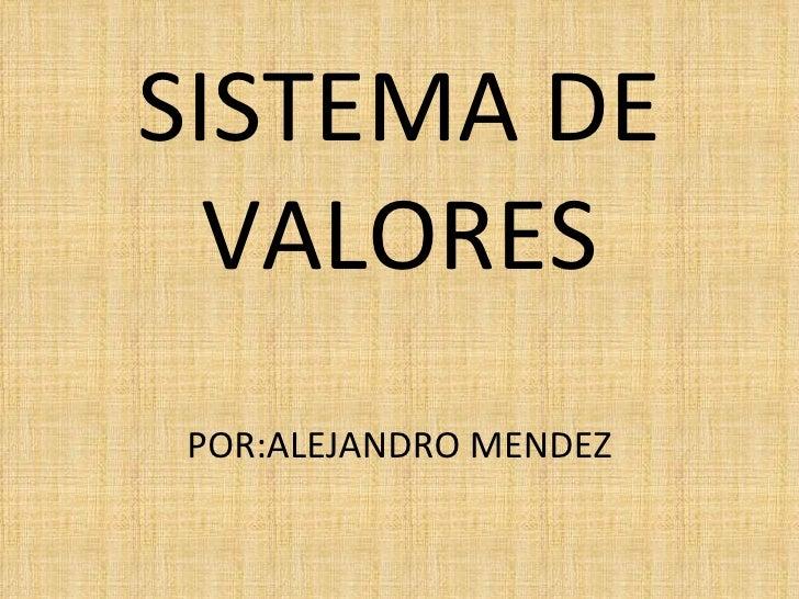 SISTEMA DE VALORES POR:ALEJANDRO MENDEZ