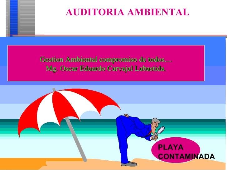 AUDITORIA AMBIENTAL  PLAYA CONTAMINADA Gestion Ambiental compromiso de todos.... Mg. Oscar Eduardo Carvajal Labastida.