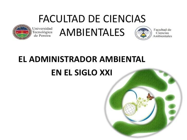 FACULTAD DE CIENCIAS        AMBIENTALESEL ADMINISTRADOR AMBIENTAL       EN EL SIGLO XXI
