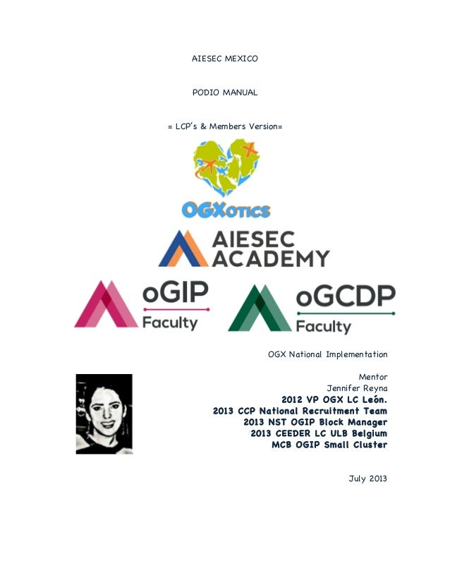 AIESEC MEXICO  PODIO MANUAL  = LCP's & Members Version=  OGX National Implementation Mentor Jennifer Reyna 2012 VP OGX LC ...
