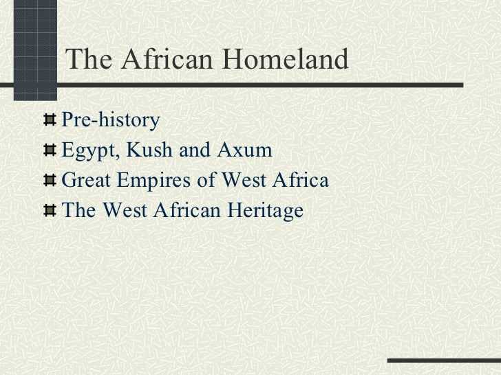 The African Homeland <ul><li>Pre-history </li></ul><ul><li>Egypt, Kush and Axum </li></ul><ul><li>Great Empires of West Af...