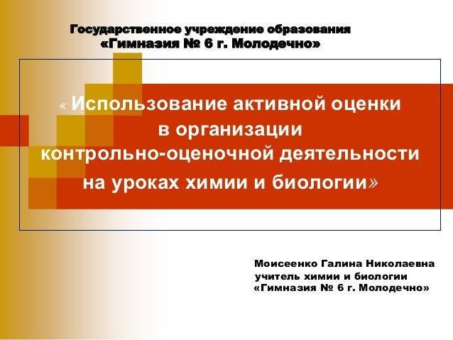 Государственное учреждение образования      «Гимназия № 6 г. Молодечно»  « Использование активной оценки            в орга...