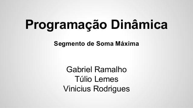 Programação Dinâmica Segmento de Soma Máxima Gabriel Ramalho Túlio Lemes Vinicius Rodrigues