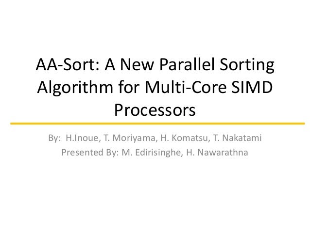 AA-Sort: A New Parallel Sorting Algorithm for Multi-Core SIMD Processors By: H.Inoue, T. Moriyama, H. Komatsu, T. Nakatami...
