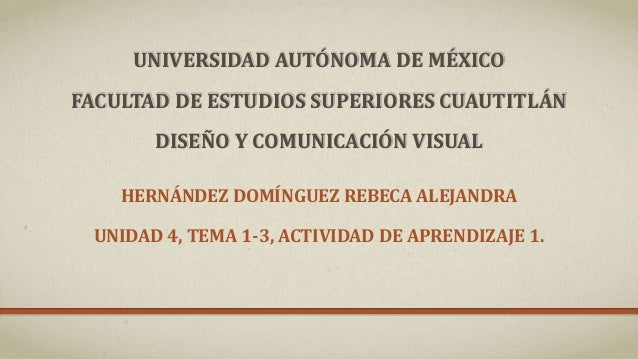 UNIVERSIDAD AUTÓNOMA DE MÉXICO FACULTAD DE ESTUDIOS SUPERIORES CUAUTITLÁN DISEÑO Y COMUNICACIÓN VISUAL HERNÁNDEZ DOMÍNGUEZ...