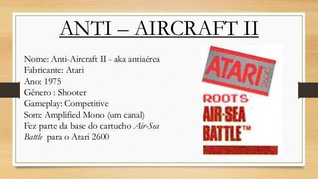 ANTI – AIRCRAFT II Nome: Anti-Aircraft II - aka antiaérea Fabricante: Atari Ano: 1975 Gênero : Shooter Gameplay: Competiti...