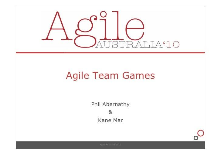 Agile Team Games      Phil Abernathy                &       Kane Mar           Agile Australia 2010