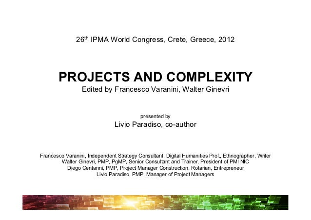 26th IPMA World Congress, Crete, Greece, 2012       PROJECTS AND COMPLEXITY                 Edited by Francesco Varanini, ...