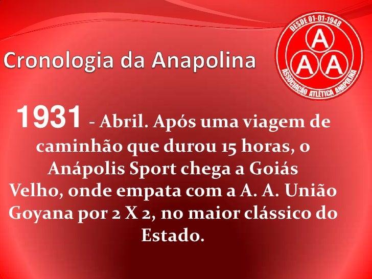 Cronologia da Anapolina<br />1931 - Abril. Após uma viagem de caminhão que durou 15 horas, o Anápolis Sport chega a Goiás ...