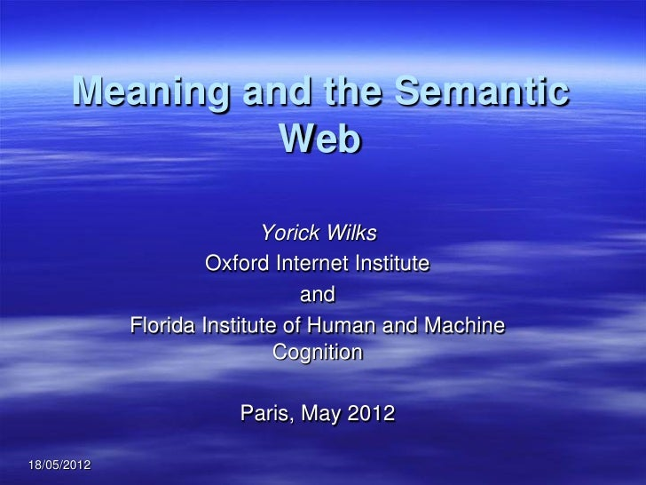Meaning and the Semantic                Web                            Yorick Wilks                      Oxford Internet I...