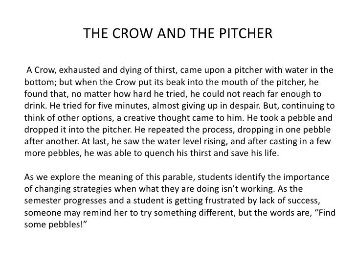 A Crow, exhausted and dying of thirst, came upon a pitcher with water in the bottom; but when the Crow put its beak into t...