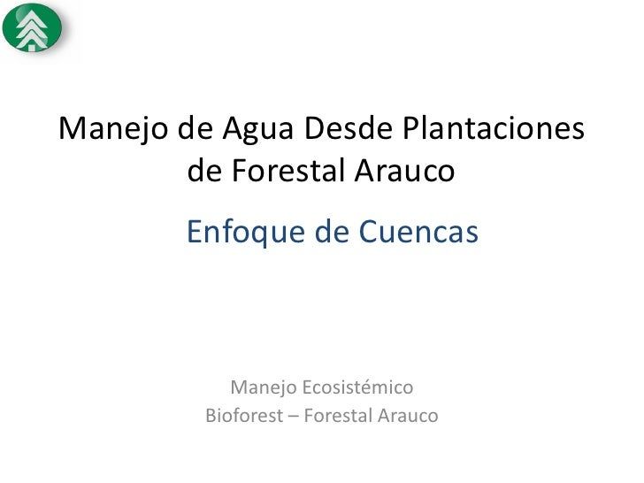 Manejo de Agua Desde Plantaciones       de Forestal Arauco       Enfoque de Cuencas            Manejo Ecosistémico        ...