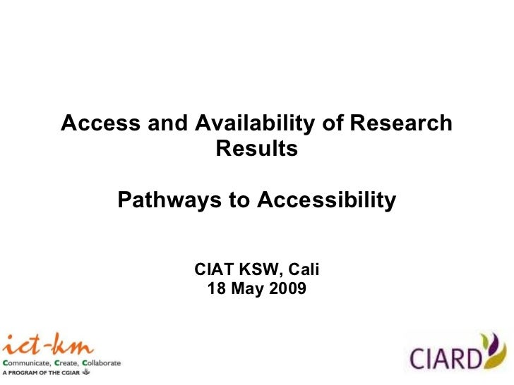 Access and Availability of Research Results Pathways to Accessibility CIAT KSW, Cali 18 May 2009