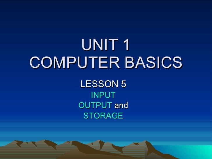 UNIT 1 COMPUTER BASICS LESSON 5 INPUT OUTPUT  and STORAGE