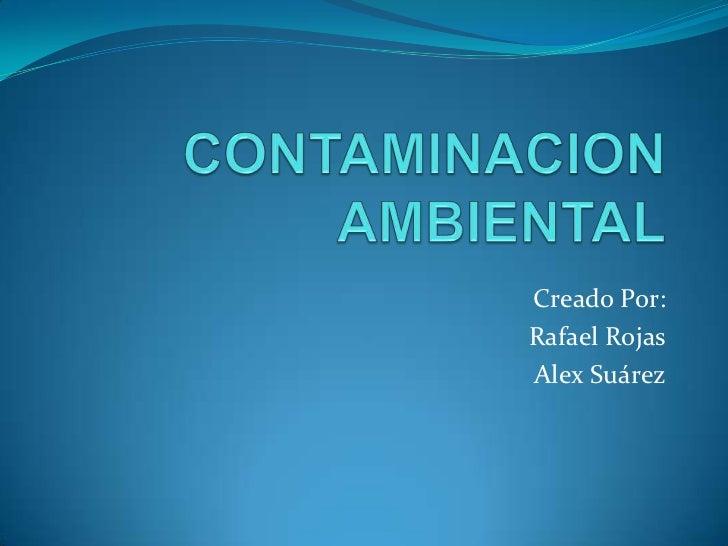 CONTAMINACION AMBIENTAL<br />Creado Por:<br />Rafael Rojas<br />Alex Suárez<br />