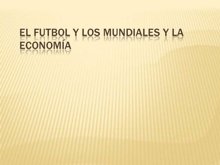 EL FUTBOL Y LOS MUNDIALES Y LAECONOMÍA