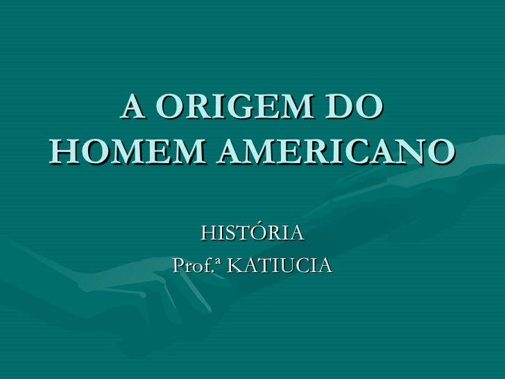A ORIGEM DO HOMEM AMERICANO HISTÓRIA Prof.ª KATIUCIA