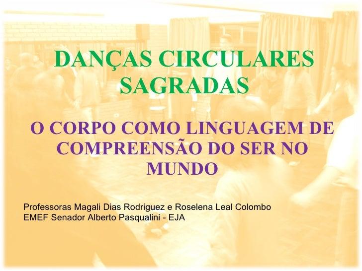 DANÇAS CIRCULARES SAGRADAS O CORPO COMO LINGUAGEM DE COMPREENSÃO DO SER NO MUNDO Professoras Magali Dias Rodriguez e Rosel...