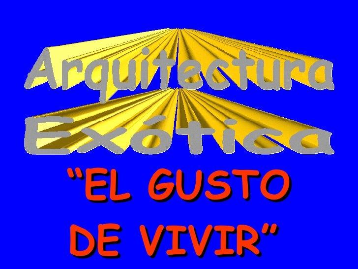 """Exótica Arquitectura """" EL GUSTO DE VIVIR"""""""