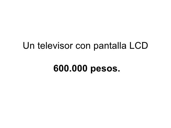Un televisor con pantalla LCD   600.000 pesos.